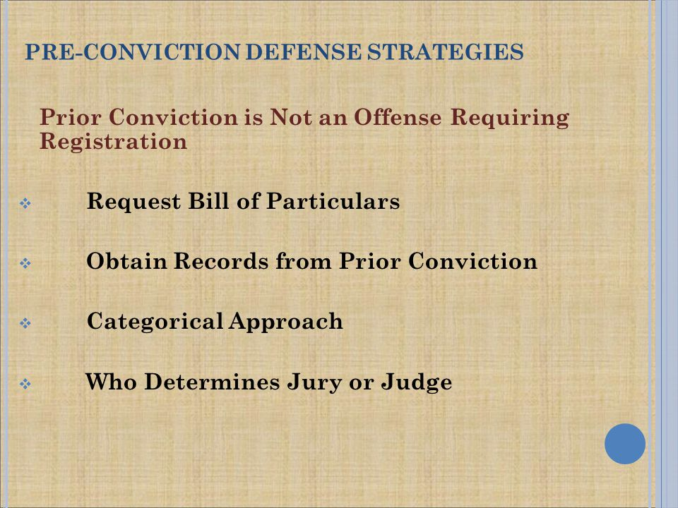 Prior Conviction is Not an Offense Requiring Registration  Request Bill of Particulars  Obtain Records from Prior Conviction  Categorical Approach  Who Determines Jury or Judge PRE-CONVICTION DEFENSE STRATEGIES