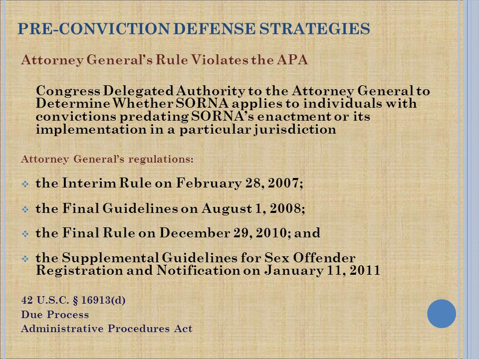 Attorney General's Rule Violates the APA Congress Delegated Authority to the Attorney General to Determine Whether SORNA applies to individuals with convictions predating SORNA's enactment or its implementation in a particular jurisdiction Attorney General's regulations :  the Interim Rule on February 28, 2007;  the Final Guidelines on August 1, 2008;  the Final Rule on December 29, 2010; and  the Supplemental Guidelines for Sex Offender Registration and Notification on January 11, 2011 42 U.S.C.