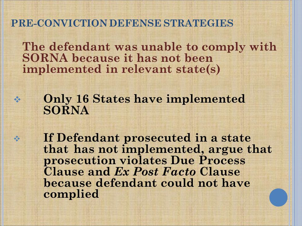 The defendant was unable to comply with SORNA because it has not been implemented in relevant state(s)  Only 16 States have implemented SORNA  If Defendant prosecuted in a state that has not implemented, argue that prosecution violates Due Process Clause and Ex Post Facto Clause because defendant could not have complied PRE-CONVICTION DEFENSE STRATEGIES
