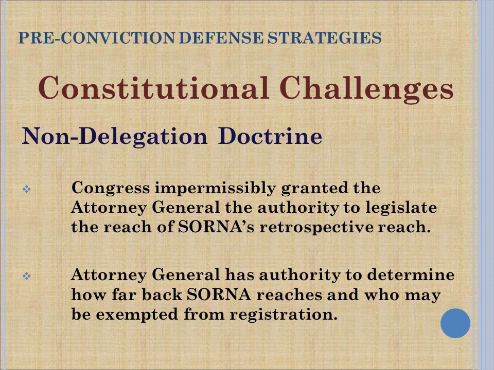 Constitutional Challenges Non-Delegation Doctrine  Congress impermissibly granted the Attorney General the authority to legislate the reach of SORNA's retrospective reach.