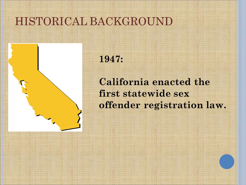 HISTORICAL BACKGROUND 1947: California enacted the first statewide sex offender registration law.