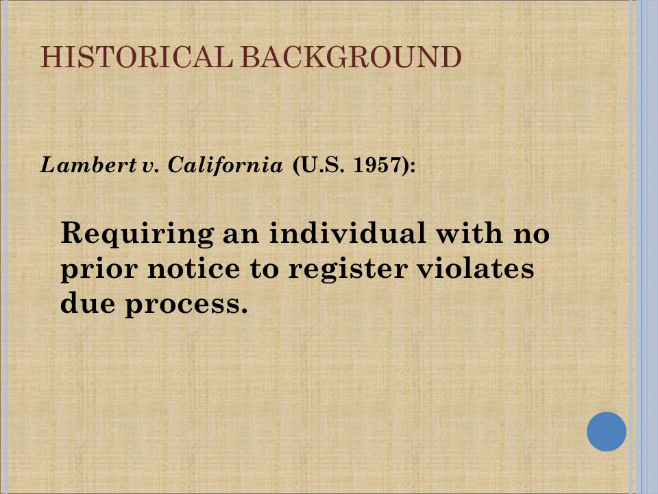 Lambert v. California (U.S. 1957): Requiring an individual with no prior notice to register violates due process. HISTORICAL BACKGROUND