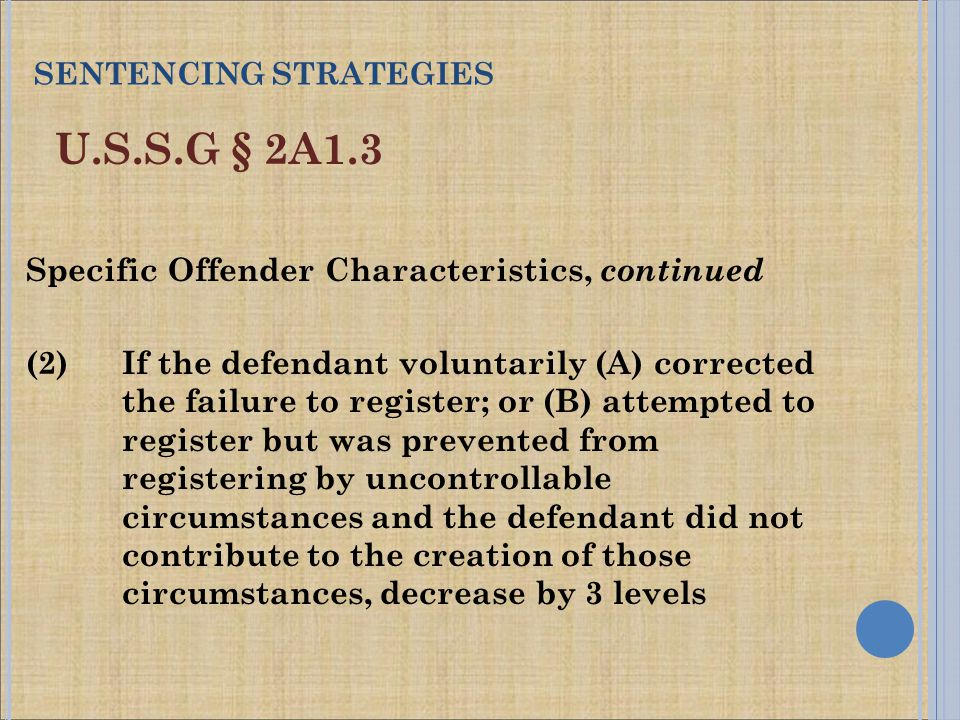U.S.S.G § 2A1.3 Specific Offender Characteristics, continued (2) If the defendant voluntarily (A) corrected the failure to register; or (B) attempted