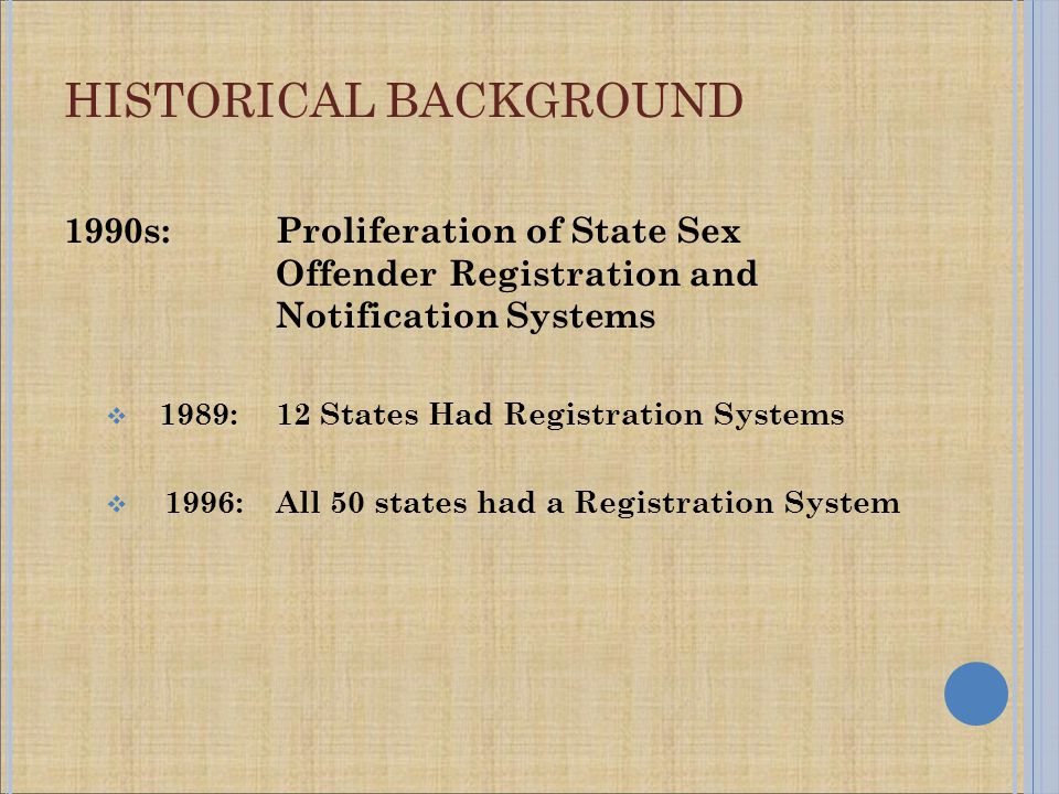 1990s: Proliferation of State Sex Offender Registration and Notification Systems  1989:12 States Had Registration Systems  1996:All 50 states had a Registration System HISTORICAL BACKGROUND