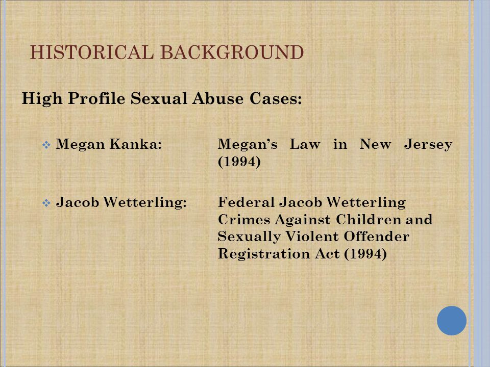 High Profile Sexual Abuse Cases:  Megan Kanka: Megan's Law in New Jersey (1994)  Jacob Wetterling:Federal Jacob Wetterling Crimes Against Children and Sexually Violent Offender Registration Act (1994)