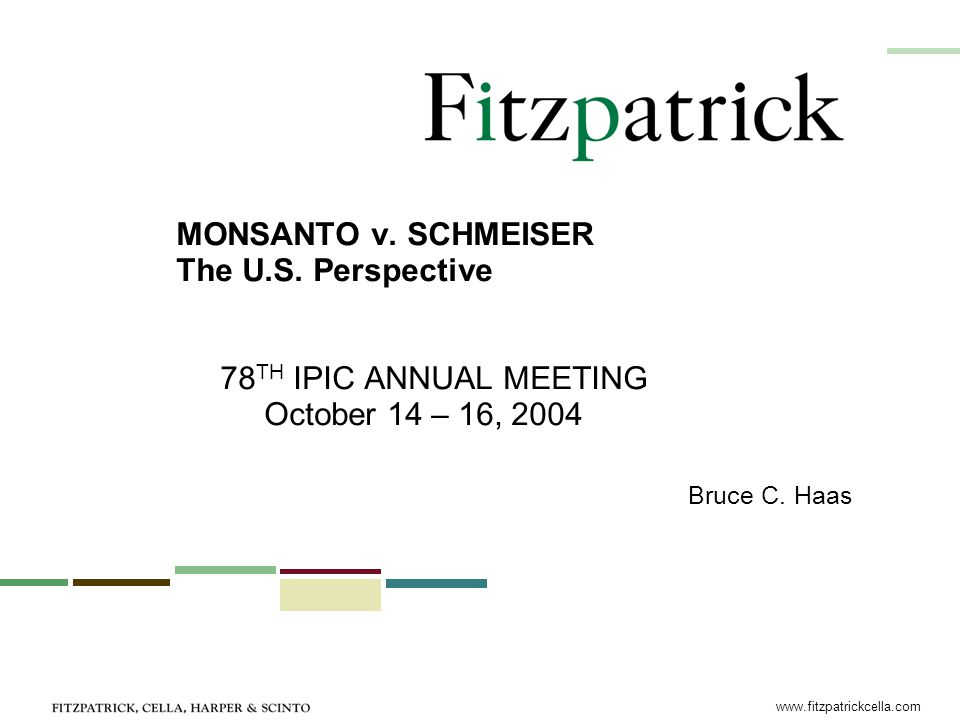 www.fitzpatrickcella.com MONSANTO v. SCHMEISER The U.S. Perspective 78 TH IPIC ANNUAL MEETING October 14 – 16, 2004 Bruce C. Haas