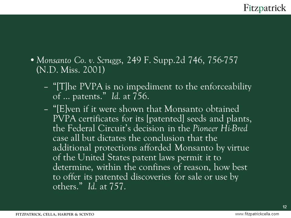 "12 www.fitzpatrickcella.com Monsanto Co. v. Scruggs, 249 F. Supp.2d 746, 756-757 (N.D. Miss. 2001) –""[T]he PVPA is no impediment to the enforceability"