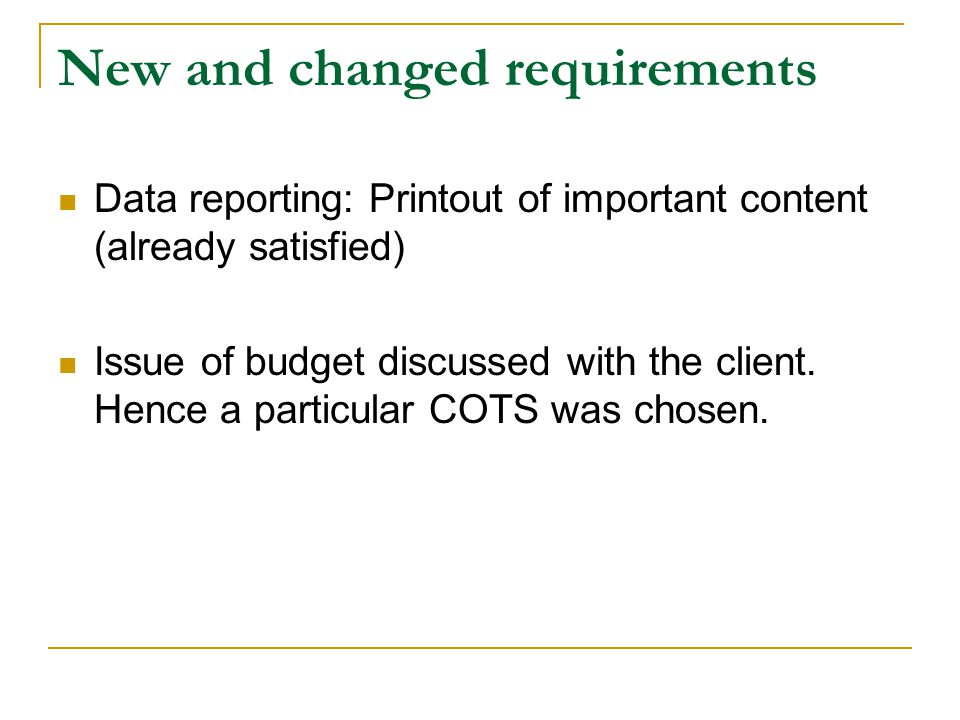 New and changed requirements Data reporting: Printout of important content (already satisfied) Issue of budget discussed with the client. Hence a part