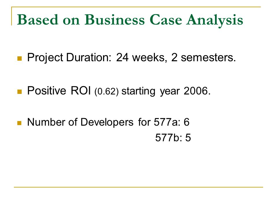 Based on Business Case Analysis Project Duration: 24 weeks, 2 semesters. Positive ROI (0.62) starting year 2006. Number of Developers for 577a: 6 577b
