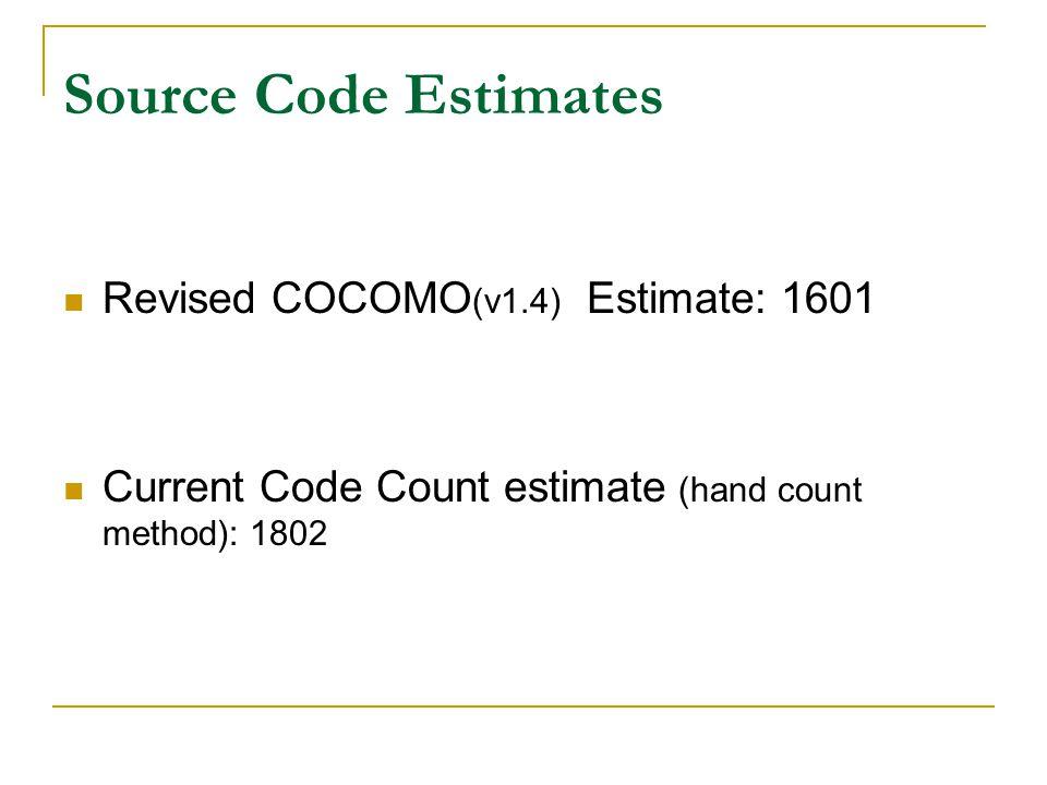 Source Code Estimates Revised COCOMO (v1.4) Estimate: 1601 Current Code Count estimate (hand count method): 1802