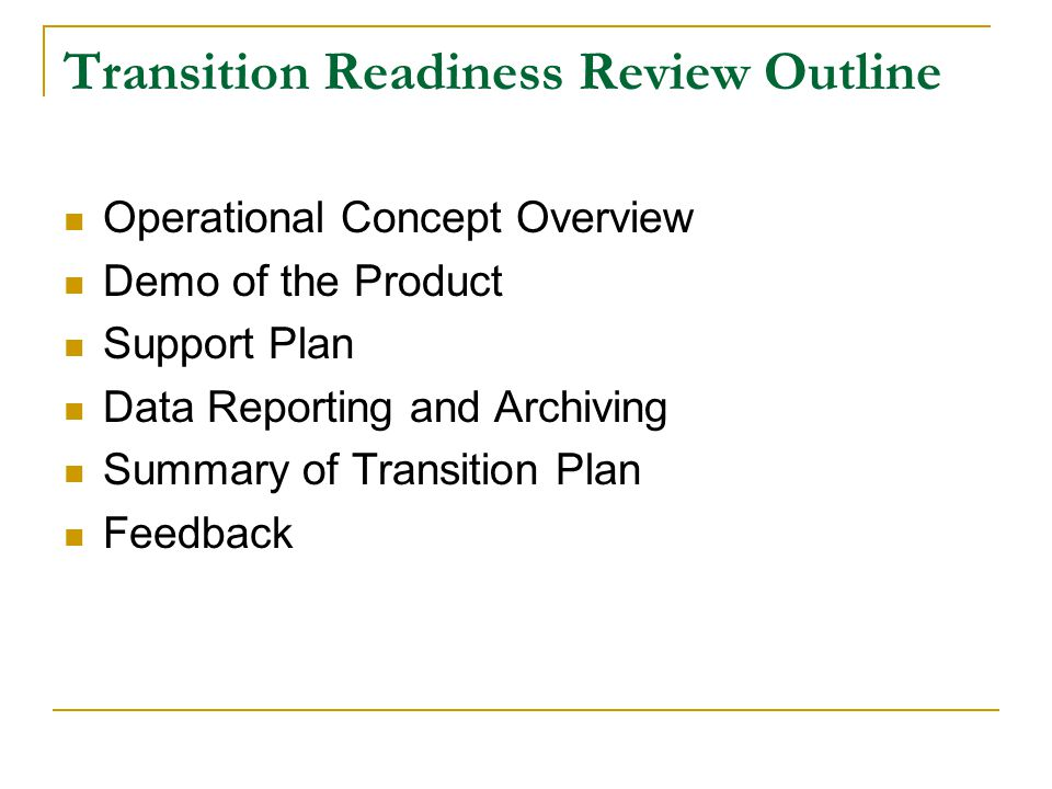 Transition Readiness Review Outline Operational Concept Overview Demo of the Product Support Plan Data Reporting and Archiving Summary of Transition Plan Feedback