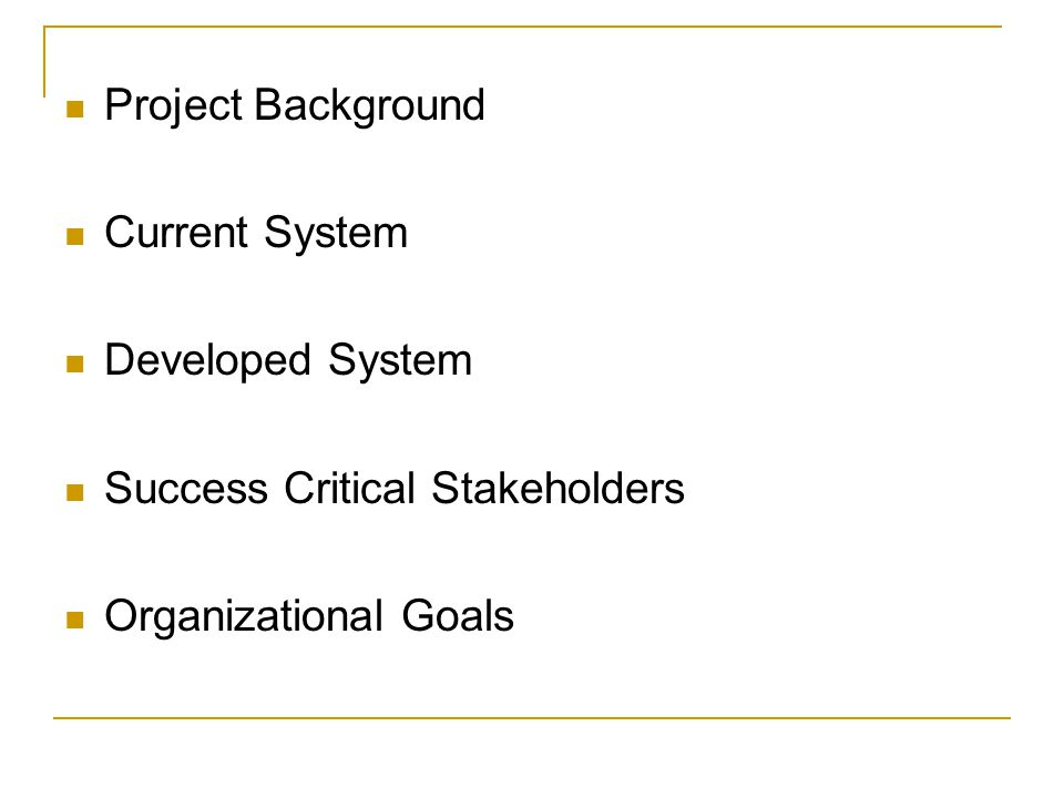 Project Background Current System Developed System Success Critical Stakeholders Organizational Goals