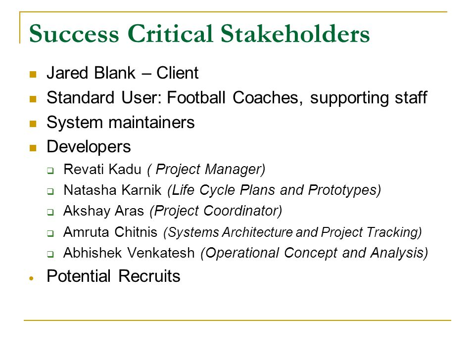 Success Critical Stakeholders Jared Blank – Client Standard User: Football Coaches, supporting staff System maintainers Developers  Revati Kadu ( Project Manager)  Natasha Karnik (Life Cycle Plans and Prototypes)  Akshay Aras (Project Coordinator)  Amruta Chitnis (Systems Architecture and Project Tracking)  Abhishek Venkatesh (Operational Concept and Analysis)  Potential Recruits