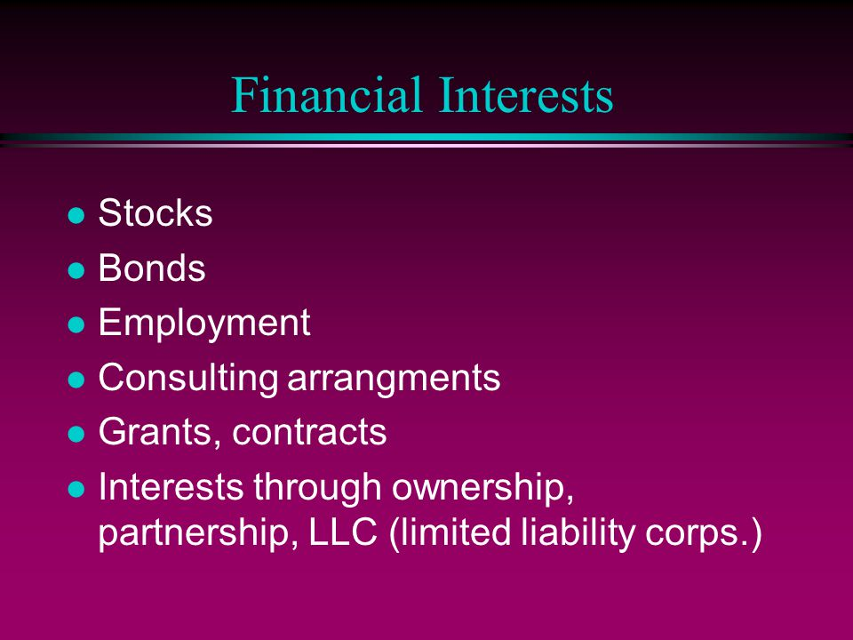 Financial Interests Stocks Bonds Employment Consulting arrangments Grants, contracts Interests through ownership, partnership, LLC (limited liability