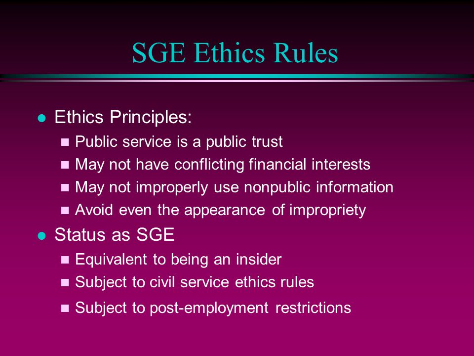 SGE Ethics Rules Ethics Principles: Public service is a public trust May not have conflicting financial interests May not improperly use nonpublic inf