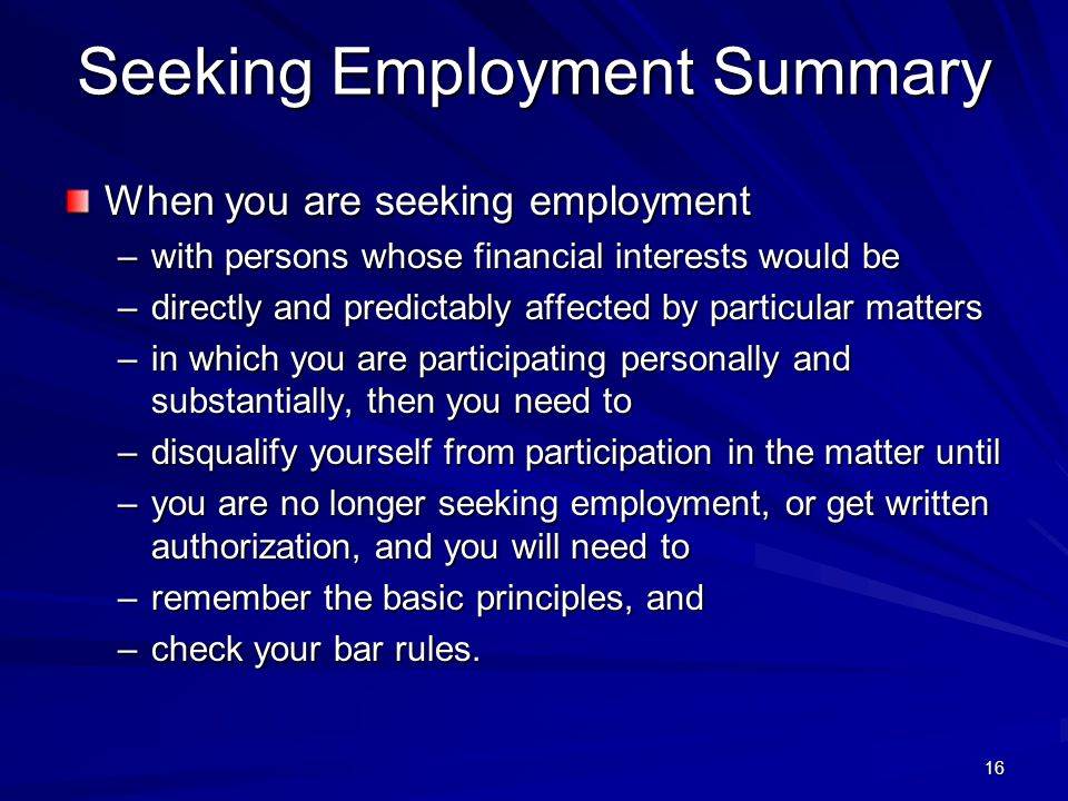 Seeking Employment Summary When you are seeking employment –with persons whose financial interests would be –directly and predictably affected by particular matters –in which you are participating personally and substantially, then you need to –disqualify yourself from participation in the matter until –you are no longer seeking employment, or get written authorization, and you will need to –remember the basic principles, and –check your bar rules.