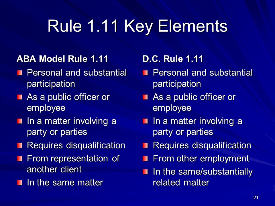 Rule 1.11 Key Elements ABA Model Rule 1.11 Personal and substantial participation As a public officer or employee In a matter involving a party or parties Requires disqualification From representation of another client In the same matter D.C.