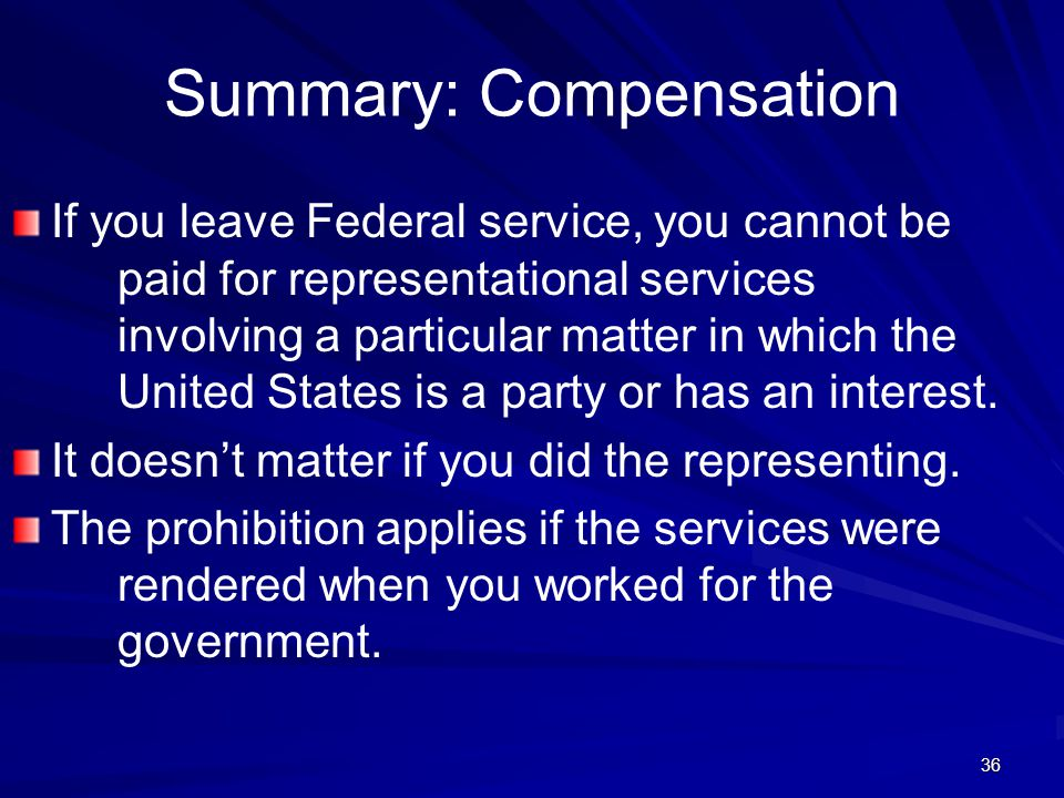 Summary: Compensation If you leave Federal service, you cannot be paid for representational services involving a particular matter in which the United States is a party or has an interest.