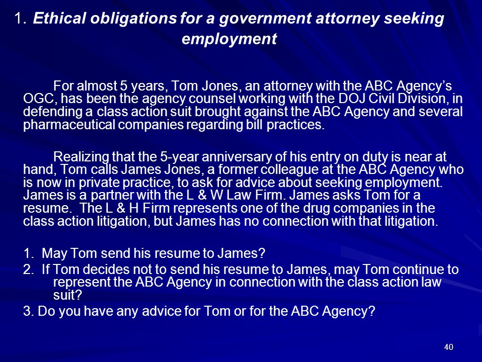 1. Ethical obligations for a government attorney seeking employment For almost 5 years, Tom Jones, an attorney with the ABC Agency's OGC, has been the