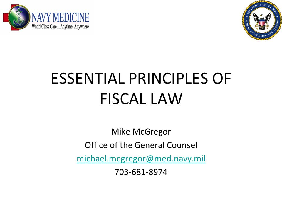 ESSENTIAL PRINCIPLES OF FISCAL LAW Mike McGregor Office of the General Counsel michael.mcgregor@med.navy.mil 703-681-8974