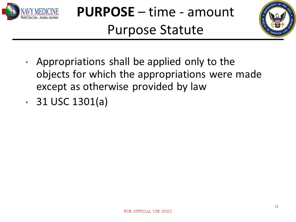 FOR OFFICIAL USE ONLY 10 PURPOSE – time - amount Purpose Statute Appropriations shall be applied only to the objects for which the appropriations were