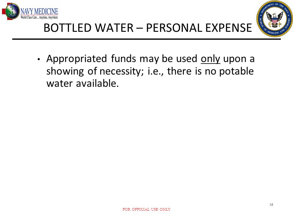 FOR OFFICIAL USE ONLY 16 BOTTLED WATER – PERSONAL EXPENSE Appropriated funds may be used only upon a showing of necessity; i.e., there is no potable w