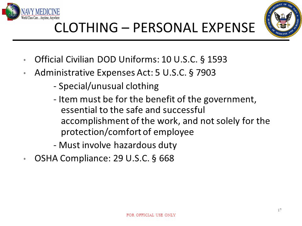 FOR OFFICIAL USE ONLY 17 CLOTHING – PERSONAL EXPENSE Official Civilian DOD Uniforms: 10 U.S.C. § 1593 Administrative Expenses Act: 5 U.S.C. § 7903 - S