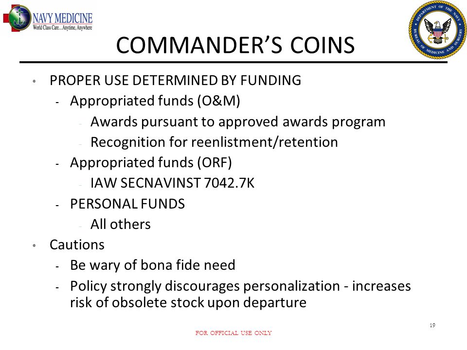 FOR OFFICIAL USE ONLY 19 COMMANDER'S COINS PROPER USE DETERMINED BY FUNDING - Appropriated funds (O&M) - Awards pursuant to approved awards program -