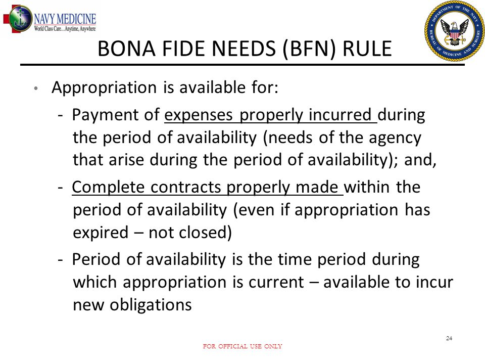FOR OFFICIAL USE ONLY 24 BONA FIDE NEEDS (BFN) RULE Appropriation is available for: - Payment of expenses properly incurred during the period of avail
