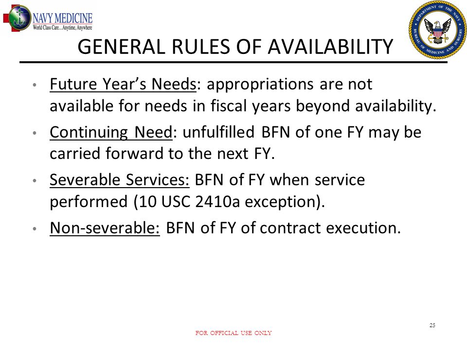 FOR OFFICIAL USE ONLY 25 GENERAL RULES OF AVAILABILITY Future Year's Needs: appropriations are not available for needs in fiscal years beyond availabi