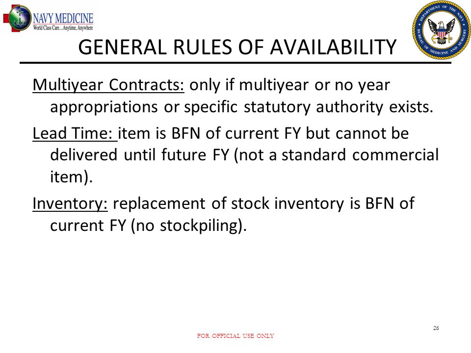 FOR OFFICIAL USE ONLY 26 GENERAL RULES OF AVAILABILITY Multiyear Contracts: only if multiyear or no year appropriations or specific statutory authorit