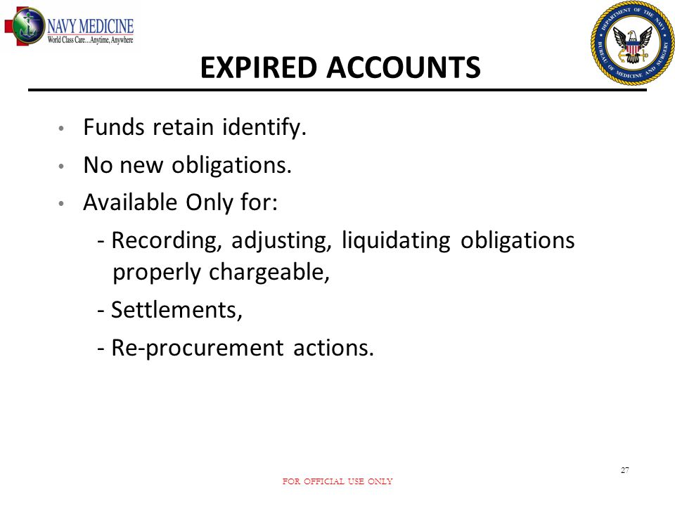 FOR OFFICIAL USE ONLY 27 EXPIRED ACCOUNTS Funds retain identify. No new obligations. Available Only for: - Recording, adjusting, liquidating obligatio