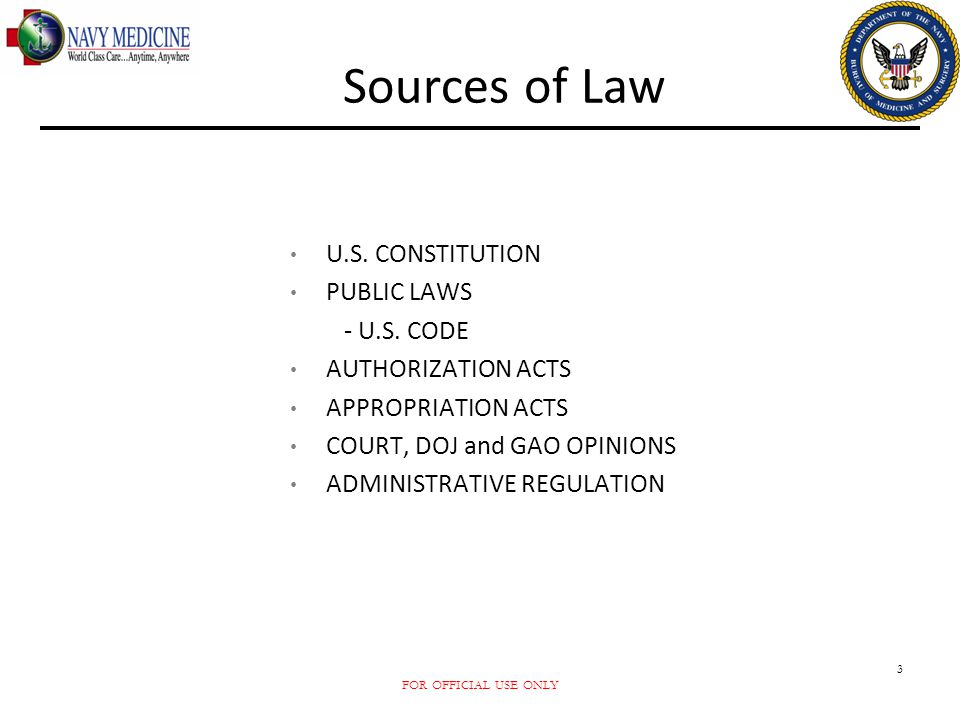 FOR OFFICIAL USE ONLY 3 Sources of Law U.S. CONSTITUTION PUBLIC LAWS - U.S. CODE AUTHORIZATION ACTS APPROPRIATION ACTS COURT, DOJ and GAO OPINIONS ADM