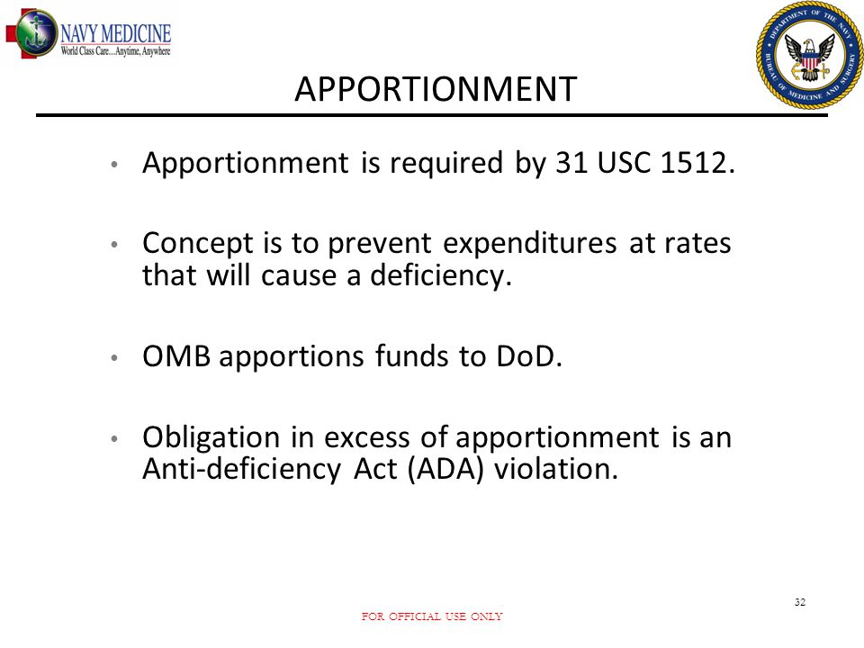 FOR OFFICIAL USE ONLY 32 APPORTIONMENT Apportionment is required by 31 USC 1512. Concept is to prevent expenditures at rates that will cause a deficie
