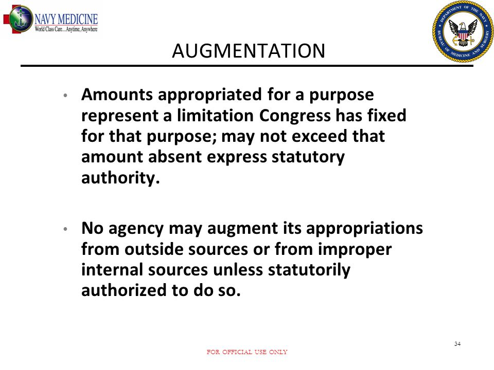 FOR OFFICIAL USE ONLY 34 AUGMENTATION Amounts appropriated for a purpose represent a limitation Congress has fixed for that purpose; may not exceed th