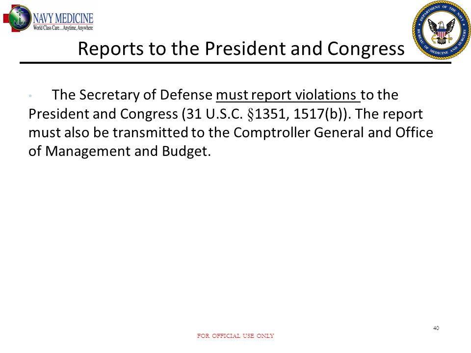 FOR OFFICIAL USE ONLY 40 Reports to the President and Congress The Secretary of Defense must report violations to the President and Congress (31 U.S.C