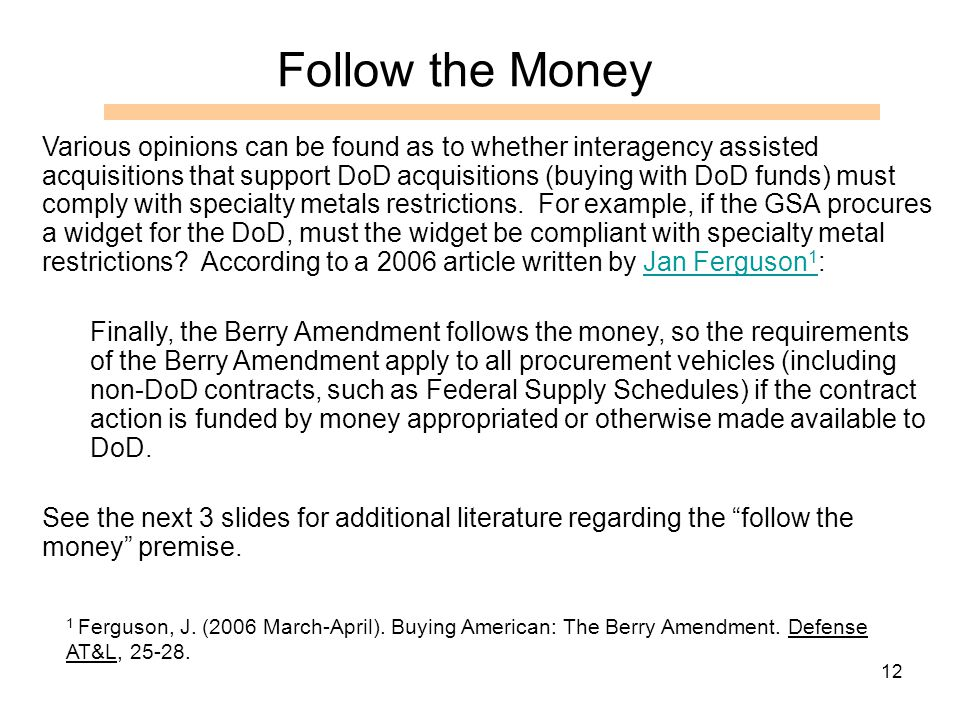 12 Follow the Money Various opinions can be found as to whether interagency assisted acquisitions that support DoD acquisitions (buying with DoD funds) must comply with specialty metals restrictions.
