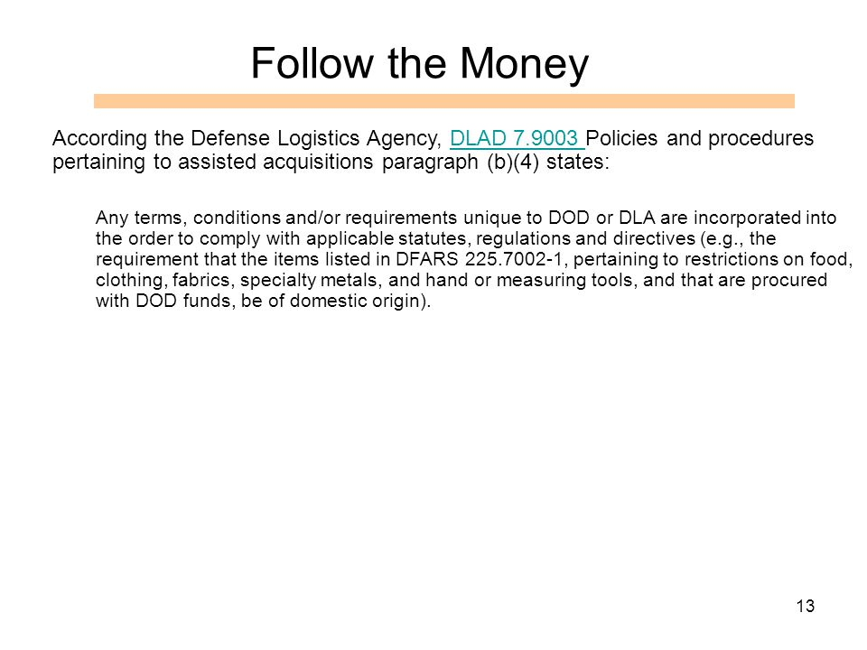 13 According the Defense Logistics Agency, DLAD 7.9003 Policies and procedures pertaining to assisted acquisitions paragraph (b)(4) states:DLAD 7.9003 Any terms, conditions and/or requirements unique to DOD or DLA are incorporated into the order to comply with applicable statutes, regulations and directives (e.g., the requirement that the items listed in DFARS 225.7002-1, pertaining to restrictions on food, clothing, fabrics, specialty metals, and hand or measuring tools, and that are procured with DOD funds, be of domestic origin).