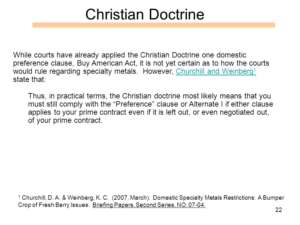 22 Christian Doctrine While courts have already applied the Christian Doctrine one domestic preference clause, Buy American Act, it is not yet certain as to how the courts would rule regarding specialty metals.
