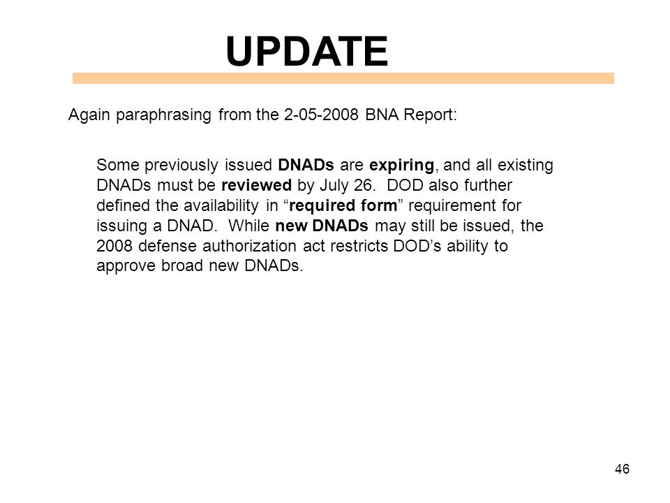 46 UPDATE Again paraphrasing from the 2-05-2008 BNA Report: Some previously issued DNADs are expiring, and all existing DNADs must be reviewed by July 26.