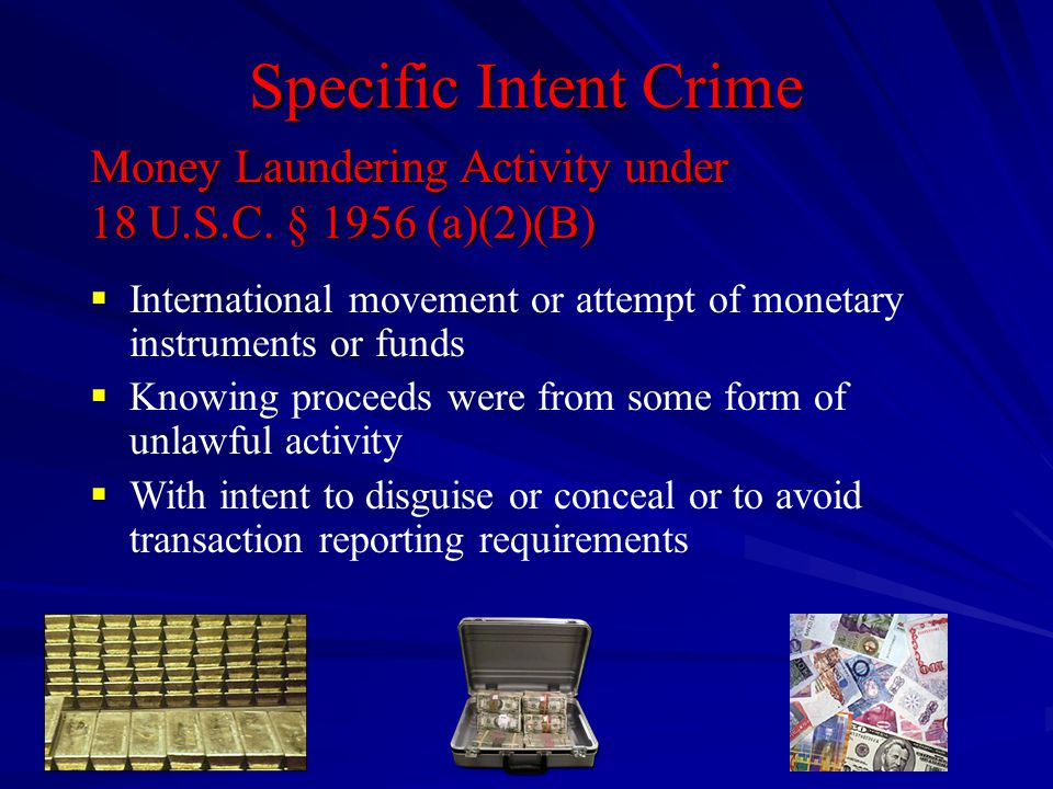 Specific Intent Crime  International movement or attempt of monetary instruments or funds  Knowing proceeds were from some form of unlawful activity