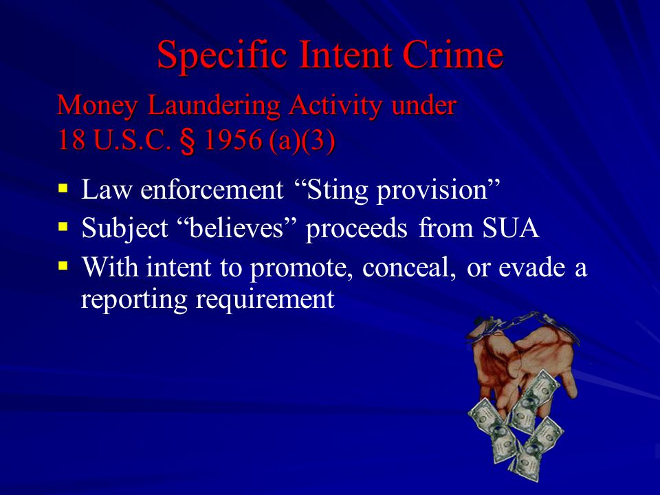 "Specific Intent Crime  Law enforcement ""Sting provision""  Subject ""believes"" proceeds from SUA  With intent to promote, conceal, or evade a reporti"