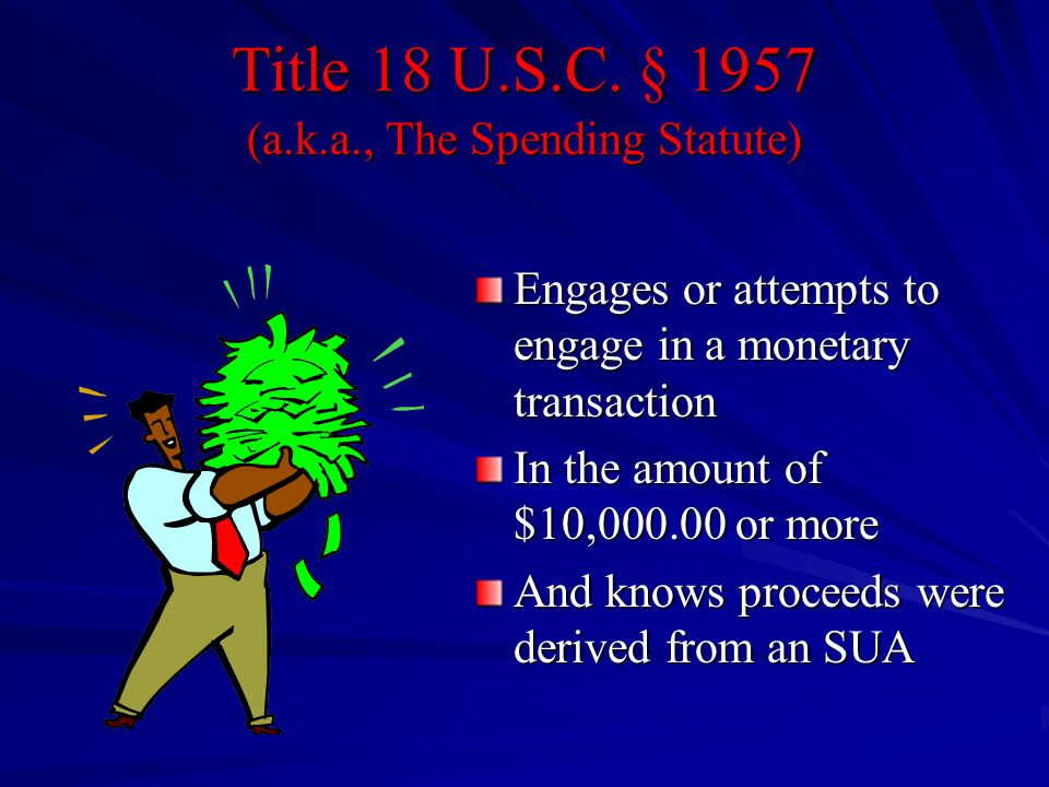 Title 18 U.S.C. § 1957 (a.k.a., The Spending Statute) Engages or attempts to engage in a monetary transaction In the amount of $10,000.00 or more And