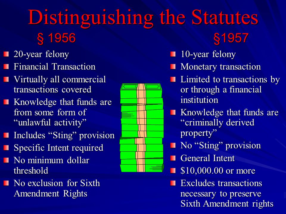 Distinguishing the Statutes 20-year felony Financial Transaction Virtually all commercial transactions covered Knowledge that funds are from some form of unlawful activity Includes Sting provision Specific Intent required No minimum dollar threshold No exclusion for Sixth Amendment Rights 10-year felony Monetary transaction Limited to transactions by or through a financial institution Knowledge that funds are criminally derived property No Sting provision General Intent $10,000.00 or more Excludes transactions necessary to preserve Sixth Amendment rights § 1956§1957 § 1956 §1957