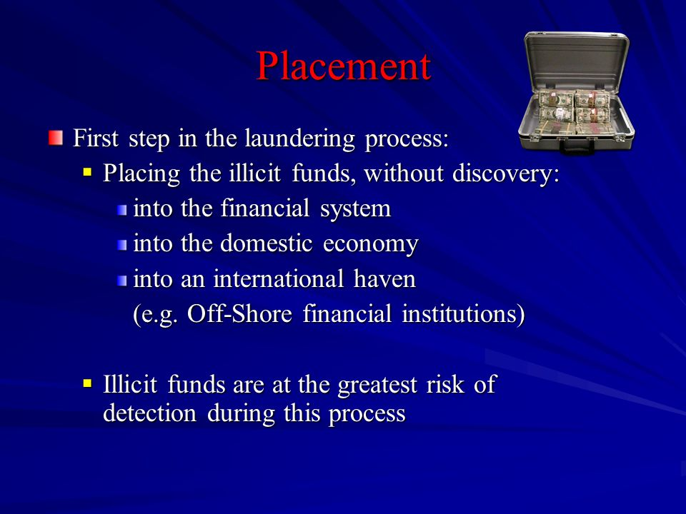 Placement First step in the laundering process:  Placing the illicit funds, without discovery: into the financial system into the domestic economy into an international haven (e.g.