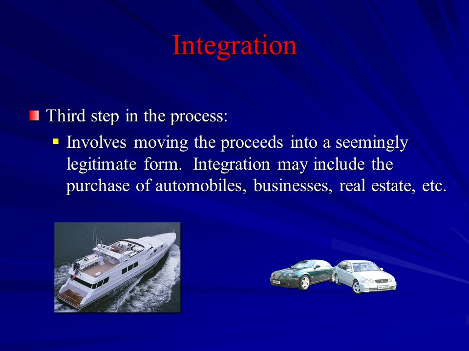 Integration Third step in the process:  Involves moving the proceeds into a seemingly legitimate form. Integration may include the purchase of automo