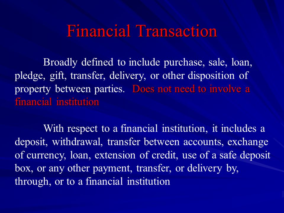 Financial Transaction Does not need to involve a financial institution Broadly defined to include purchase, sale, loan, pledge, gift, transfer, delivery, or other disposition of property between parties.