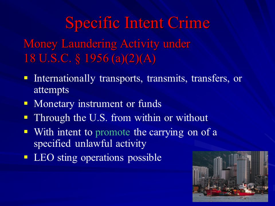Specific Intent Crime  Internationally transports, transmits, transfers, or attempts  Monetary instrument or funds  Through the U.S. from within or