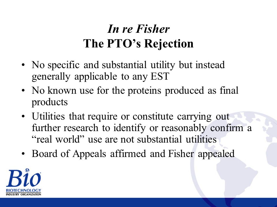 17 In re Fisher The PTO's Rejection No specific and substantial utility but instead generally applicable to any EST No known use for the proteins produced as final products Utilities that require or constitute carrying out further research to identify or reasonably confirm a real world use are not substantial utilities Board of Appeals affirmed and Fisher appealed