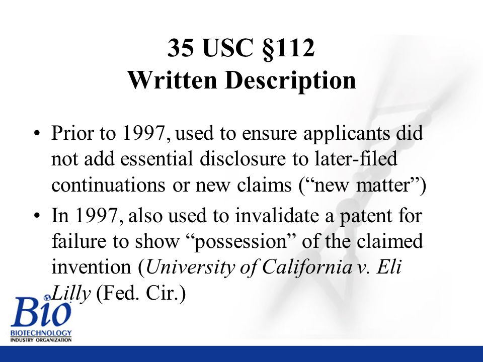 25 35 USC §112 Written Description Prior to 1997, used to ensure applicants did not add essential disclosure to later-filed continuations or new claims ( new matter ) In 1997, also used to invalidate a patent for failure to show possession of the claimed invention (University of California v.